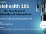 Register Today for a Free Online Webinar – Telehealth 101: The Easy Basics of Telehealth and Telemedicine!